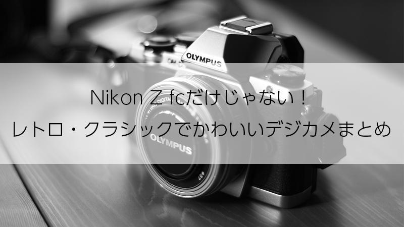 Nikon Z fcだけじゃない!レトロ・クラシックでかわいいデジカメまとめ