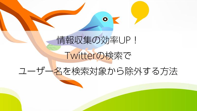 情報収集の効率UP!Twitterの検索でユーザー名を検索対象から除外する方法