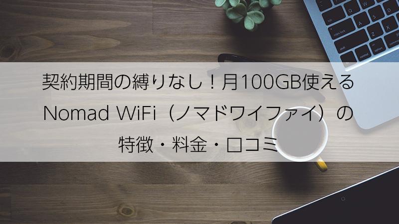 契約期間の縛りなし!月100GB使えるNomad WiFi(ノマドワイファイ)の特徴・料金・口コミ